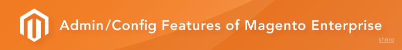 Admin/Config Features of Magento Enterprise