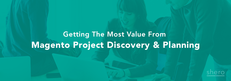Getting the most value from Magento Project discovery and planning