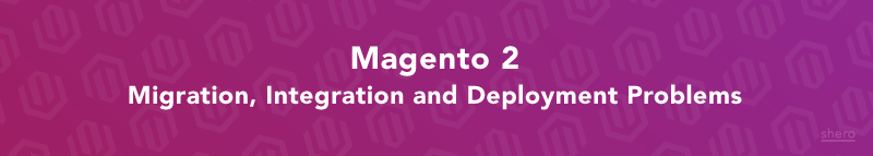 Magento 2 Migration, Integration and Deployment Problems